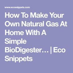 How To Make Your Own Natural Gas At Home With A Simple BioDigester… | Eco Snippets