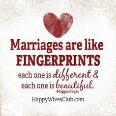"""Marriages are like fingerprints; each one is different and each one is beautiful."" -Maggie Reyes"
