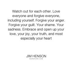 """Jim Henson - """"Watch out for each other. Love everyone and forgive everyone, including yourself...."""". inspirational-quotes"""