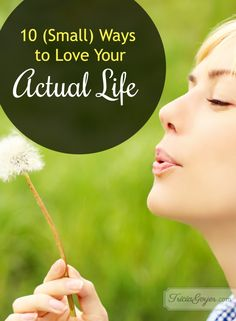 10 small ways to love your actual life ... easy things I can start today!