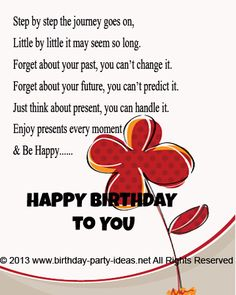 birthday poem. Step by step the journey goes on, Little by little it may seem so long. Forget about your past, you can't change it, Forget about your future, you cant predict it. Just think about present, you can handle it. Enjoy presents every moment & be happy….HAPPY BIRTHDAY to You.  #Happybirthday #wish #saying #sms #message #friend #poem