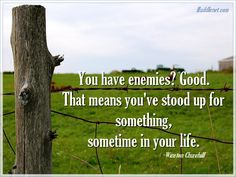 WINSTON CHURCHILL- YOU HAVE ENEMIES? GOOD. THAT MEANS YOU'VE STOOD UP FOR SOMETHING, SOMETIME IN YOUR LIFE