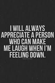 I will always appreciate a person who can make me laugh when I'm feeling down.