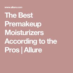 The Best Premakeup Moisturizers According to the Pros | Allure