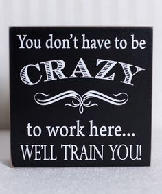 'You Don't Have to Be Crazy' Box Sign - want this for my office!