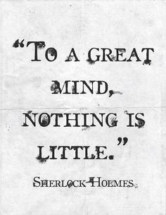 To a great mind, nothing is little. Sherlock Holmes. I just made this my desktop photo.