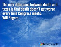 The only difference between death and taxes is that death doesn't get worse every time Congress meets. Will Rogers