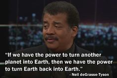 If we have the power to turn another planet into Earth, then we have the power to turn Earth back  into Earth, Neil deGrasse-Tyson