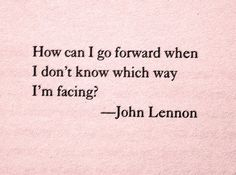 How can I go forward when I don't know which way I'm facing? John Lennon.