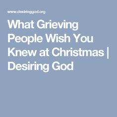 What Grieving People Wish You Knew at Christmas | Desiring God