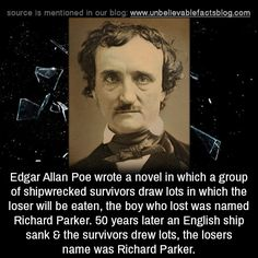Edgar Allan Poe wrote a novel in which a group of shipwrecked survivors draw lots in which the loser will be eaten, the boy who lost was named Richard Parker. 50 years later an English ship sank & the survivors drew lots, the losers name was Richard. Short Scary Stories, Scary Creepy Stories, Creepy Stuff, Random Stuff, The More You Know, Good To Know, Weird Facts, Fun Facts, Unbelievable Facts