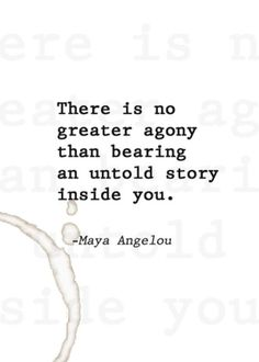 """""""There is no greater agony than bearing an untold story inside you."""" Maya Angelou"""