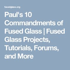 Paul's 10 Commandments of Fused Glass | Fused Glass Projects, Tutorials, Forums, and More