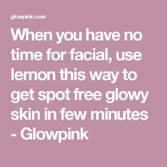 When you have no time for facial, use lemon this way to get spot free glowy skin in few minutes - Glowpink