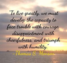 """How do we live greatly, develop the capacity to face trouble with courage, disappointment with cheerfulness, and triumph with humility? ... """"By getting a true perspective of who we really are! We are sons and daughters of a living God in whose image we have been created. Think of that truth! We cannot sincerely hold this conviction without experiencing a profound new sense of strength and power."""" –Thomas S. Monson"""