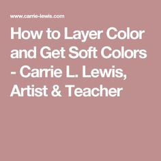 How to Layer Color and Get Soft Colors - Carrie L. Lewis, Artist & Teacher
