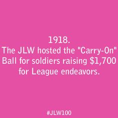 """In 1918, the JLW hosted the """"Carry-On"""" Ball for soldiers raising seventeen hundred dollars for League endeavors."""