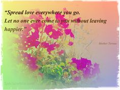"""""""Spread love everywhere you go.  Let no one ever come to you without leaving happier.""""    Author: Mother Teresa"""