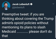 Preemptive tweet: if you are thinking about covering the Trump admin's opioid policies without mentioning its plans to slash Medicaid........please don't do that  ~ @jleibenluft