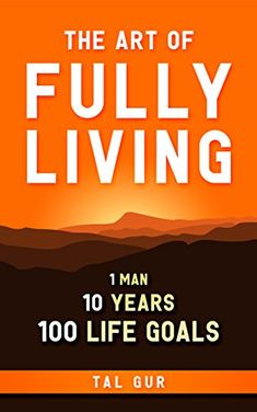 The Art of Fully Living: 1 Man. 10 Years. 100 Life Goals Around the World by [Gur, Tal]