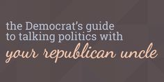 The Democrat's Guide to Talking Politics with Your Republican Uncle