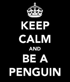 Keep Calm and BE A PENGUIN! LOVE!!