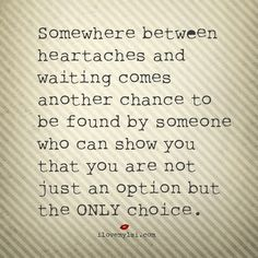 Somewhere between heartaches and waiting comes another chance to be found by someone who can show you that you are not just an option but the ONLY choice. #love #lovequotes #findinglove