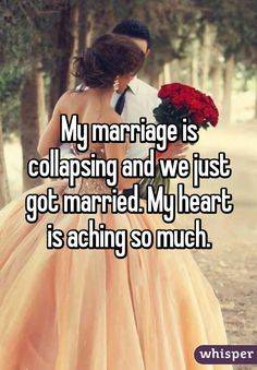 My marriage is collapsing and we just got married. My heart is aching so much.