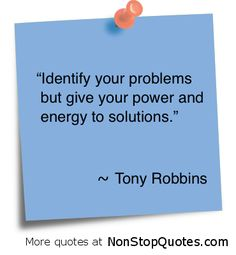 'Identify your problems but give your power and energy to solutions.'- Tony Robbins