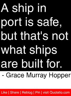 A ship in port is safe, but that's not what ships are built for. - Grace Murray Hopper #quotes #quotations