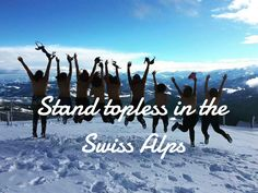 I stood topless in the Swiss Alps, craziest thing I have ever done! But the Best.