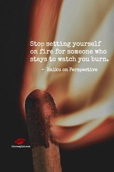 Stop setting yourself on fire for someone who stays to watch you burn. ~  Haiku on Perspective <3 Hope you'll come and check us out on Facebook, too! https://www.facebook.com/LoveSexIntelligence