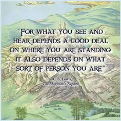 """For what you see and hear depends a good deal on where you are standing: It also depends on what sort of person you are."" - C. S. Lewis, The Magician's Nephew"