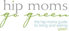 Hip Moms Go Green Blog - The hip moms guide to living and eating green