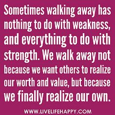 "‎""Sometimes walking away has nothing to do with weakness, and everything to do with strength. We walk away not because we want others to realize our worth and value, but because we finally realize our own."" 