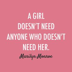 """A girl doesn't need anyone who doesn't need her."" -Marilyn Monroe"