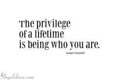 The priviledge of a lifetime- Joseph Campbell