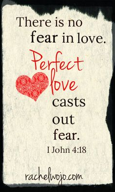 My favorite verse :) There is no fear in love but perfect love casts out fear because fear involves torment for he who fears has not been made perfect in love