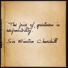 """The price of greatness is responsibility"" Sir Winston Churchill"
