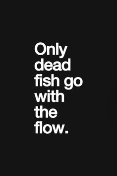 ONLY THE STRONG ONES GO AGAINST THE FLOW, AND SWIMS ALONE