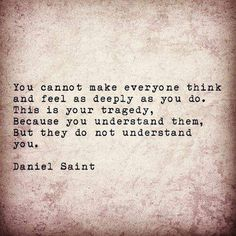 You cannot make everyone think and feel as deeply as you do. This is your tragedy. Because you understand them, but they do not understand you.