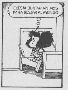 """El hartazgo causa apatia en unos y coraje en otros. """"Cuesta juntar animos para bajar al mundo"""" dice Mafalda. TEN ANIMO Y CORAJE!"""