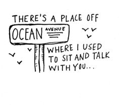 There's a place off ocean avenue where i used to sit and talk with you