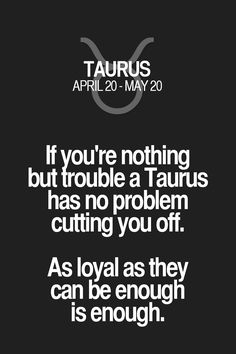 If you're nothing but trouble a Taurus has no problem cutting you off. As loyal as they can be enough is enough. Taurus | Taurus Quotes | Taurus Zodiac Signs