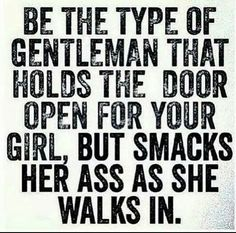 Be the type of gentleman that holds the door open for your girl. but smacks her ass as she walks in. Great Quotes, Quotes To Live By, Love Quotes, Inspirational Quotes, Nice Sayings, Smile Quotes, Motivational Quotes, I Love My Hubby, Love Of My Life
