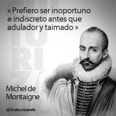 Michel de Montaigne. Prefiero ser inoportuno e indiscreto antes que adulador y taimado. Michel De Montaigne, True Facts, Thats Not My, Wisdom, Thoughts, Sayings, Reading, Words, Memes