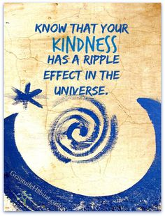 Know that your kindness has a ripple effect in the universe.