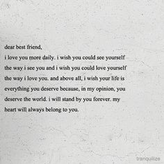 Dear best friend, I love you more daily. I wish you could see yourself the way I see you and I wish you could love yourself the way I love you. Cute Love Quotes, Surprise Love Quotes, Now Quotes, Quotes To Live By, Wife Quotes, Soul Sister Quotes, 2015 Quotes, Strong Quotes, Change Quotes
