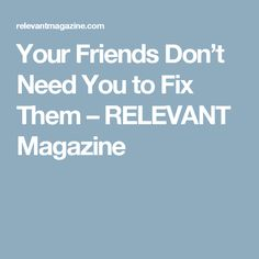 Your Friends Don't Need You to Fix Them – RELEVANT Magazine