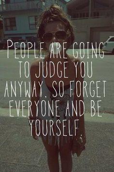 As pessoas vão julgá-lo de qualquer maneira, então esqueça e seja  você mesmo.